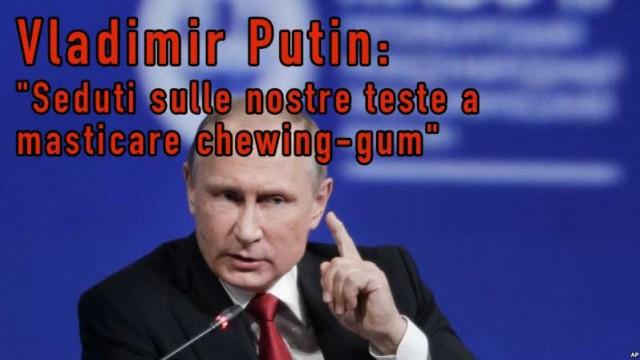 """Vladimir Putin: """"Seduti sulle nostre teste a masticare chewing-gum"""""""